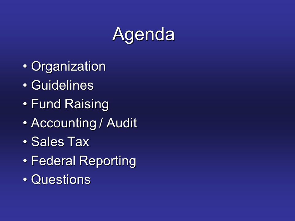 Agenda Organization Organization Guidelines Guidelines Fund Raising Fund Raising Accounting / Audit Accounting / Audit Sales Tax Sales Tax Federal Reporting Federal Reporting Questions Questions