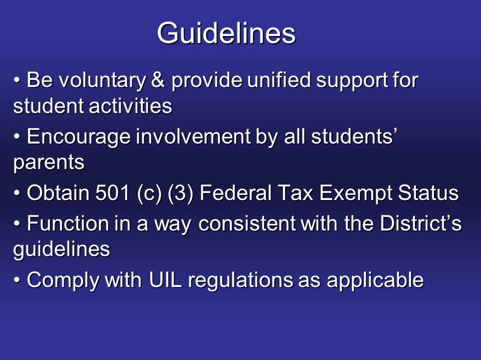 Guidelines Be voluntary & provide unified support for student activities Be voluntary & provide unified support for student activities Encourage involvement by all students' parents Encourage involvement by all students' parents Obtain 501 (c) (3) Federal Tax Exempt Status Obtain 501 (c) (3) Federal Tax Exempt Status Function in a way consistent with the District's guidelines Function in a way consistent with the District's guidelines Comply with UIL regulations as applicable Comply with UIL regulations as applicable