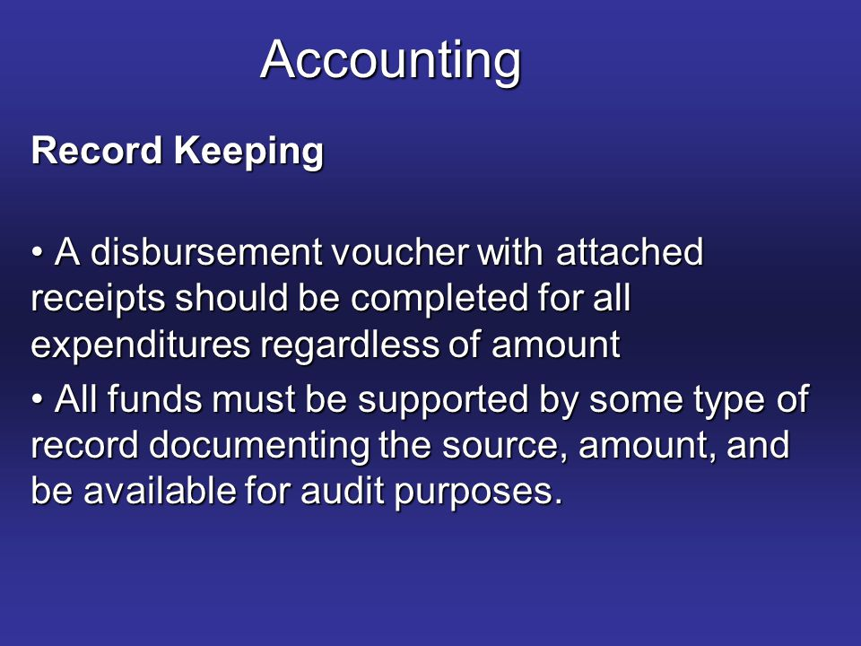 Accounting Record Keeping A disbursement voucher with attached receipts should be completed for all expenditures regardless of amount A disbursement voucher with attached receipts should be completed for all expenditures regardless of amount All funds must be supported by some type of record documenting the source, amount, and be available for audit purposes.