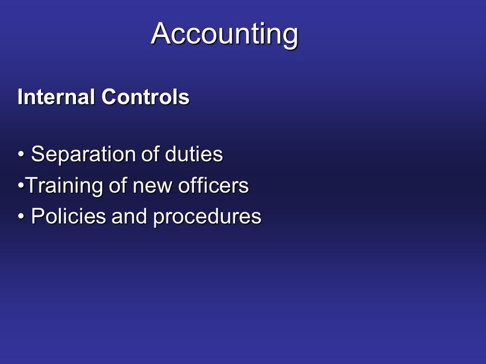 Accounting Internal Controls Separation of duties Separation of duties Training of new officersTraining of new officers Policies and procedures Policies and procedures