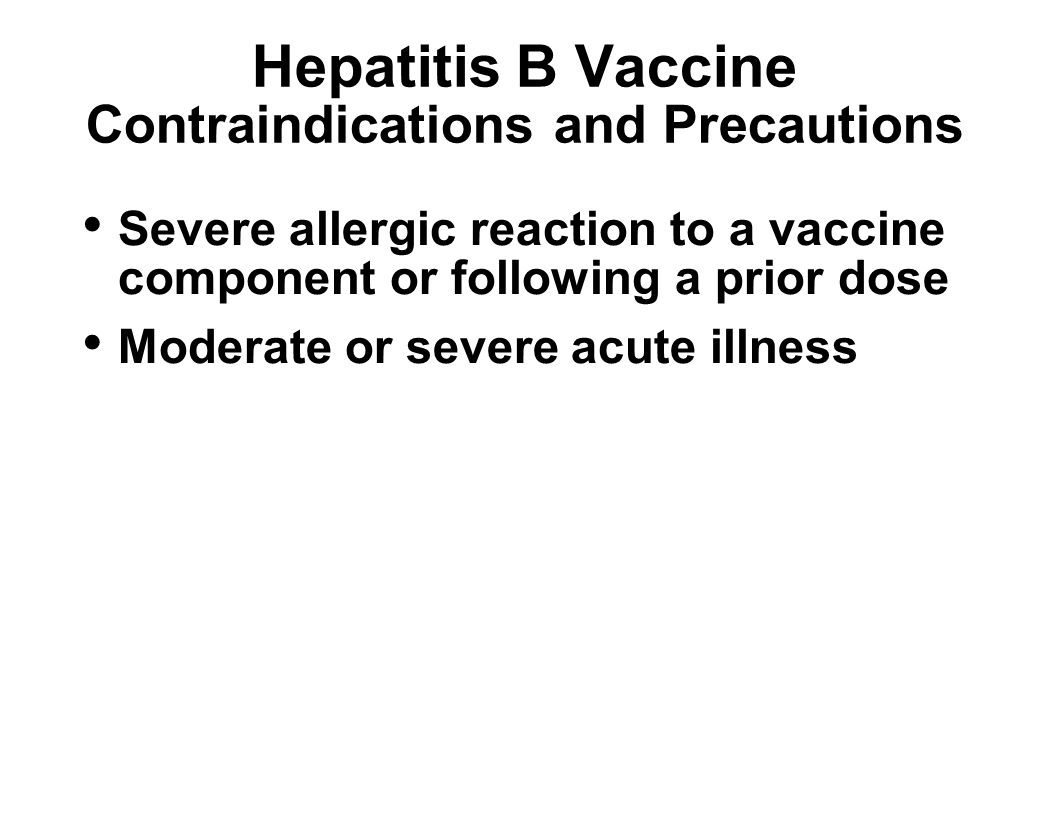 Hepatitis B Vaccine Contraindications and Precautions Severe allergic reaction to a vaccine component or following a prior dose Moderate or severe acute illness