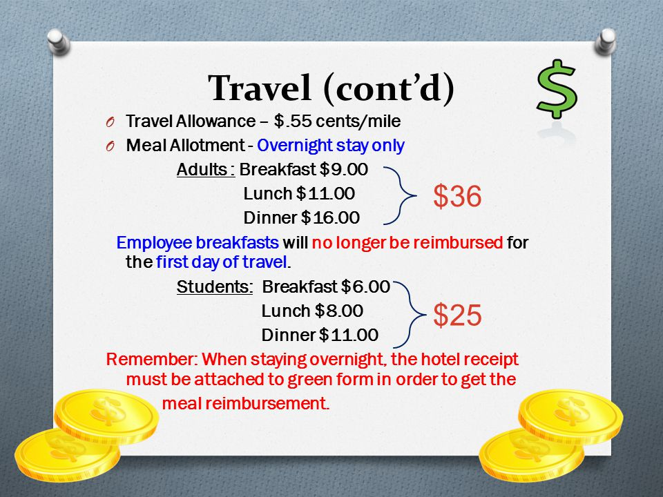 O Travel Allowance – $.55 cents/mile O Meal Allotment - Overnight stay only Adults : Breakfast $9.00 Lunch $11.00 Dinner $16.00 Employee breakfasts will no longer be reimbursed for the first day of travel.