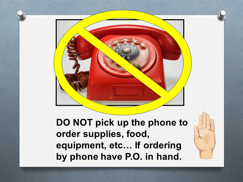 DO NOT pick up the phone to order supplies, food, equipment, etc… If ordering by phone have P.O.