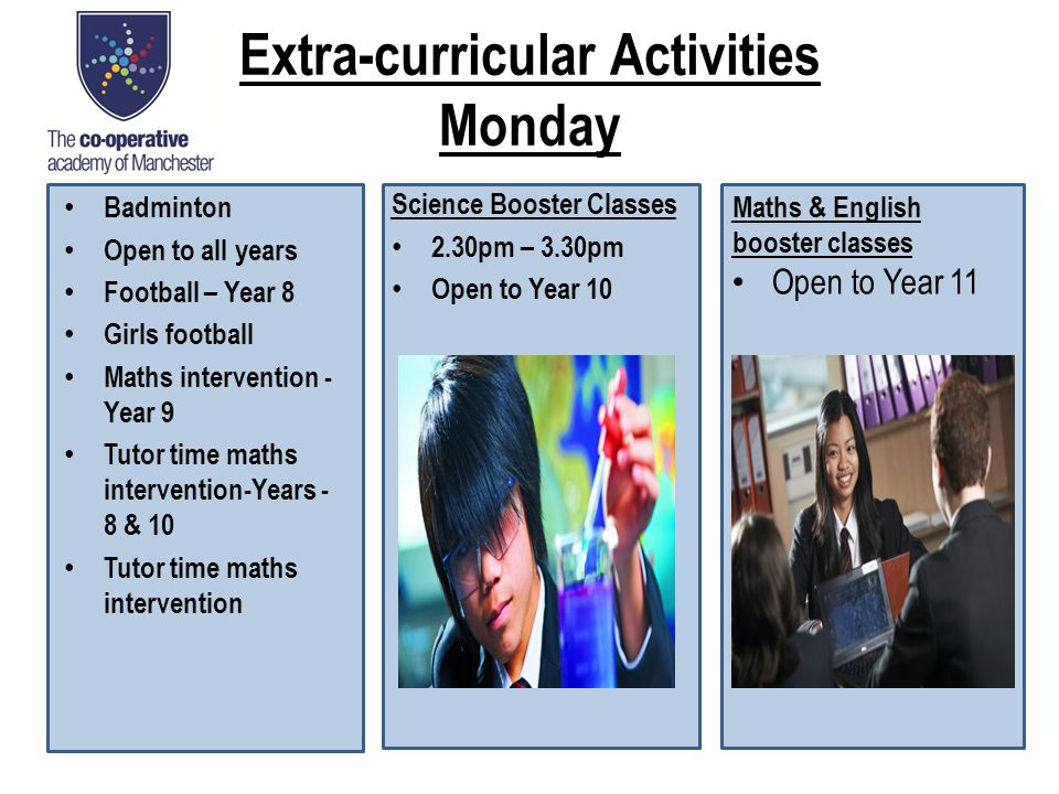 Extra-curricular Activities Monday Badminton Open to all years Football – Year 8 Girls football Maths intervention - Year 9 Tutor time maths intervention-Years - 8 & 10 Tutor time maths intervention Science Booster Classes 2.30pm – 3.30pm Open to Year 10 Maths & English booster classes Open to Year 11