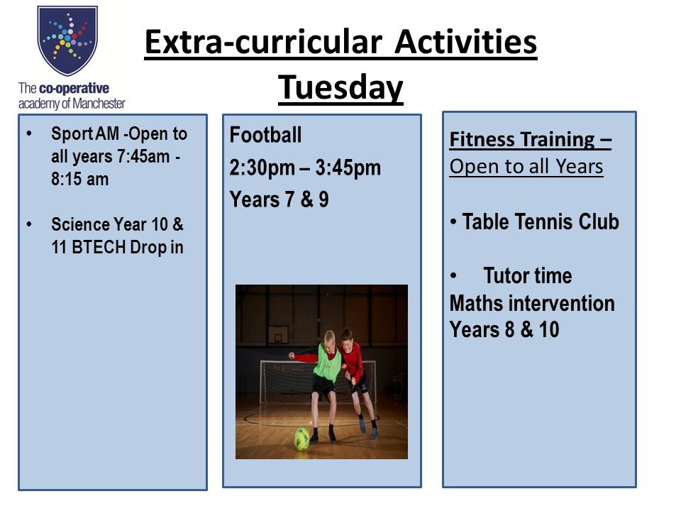 Extra-curricular Activities Tuesday Football 2:30pm – 3:45pm Years 7 & 9 Sport AM -Open to all years 7:45am - 8:15 am Science Year 10 & 11 BTECH Drop in Fitness Training – Open to all Years Table Tennis Club Tutor time Maths intervention Years 8 & 10