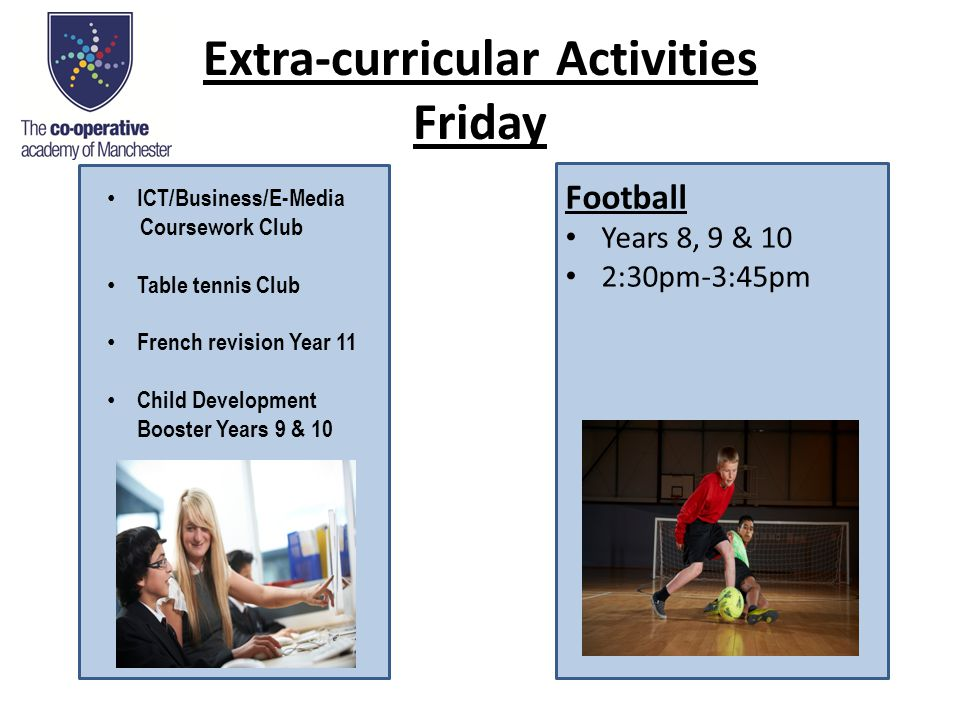 Extra-curricular Activities Friday Football Years 8, 9 & 10 2:30pm-3:45pm ICT/Business/E-Media Coursework Club Table tennis Club French revision Year 11 Child Development Booster Years 9 & 10
