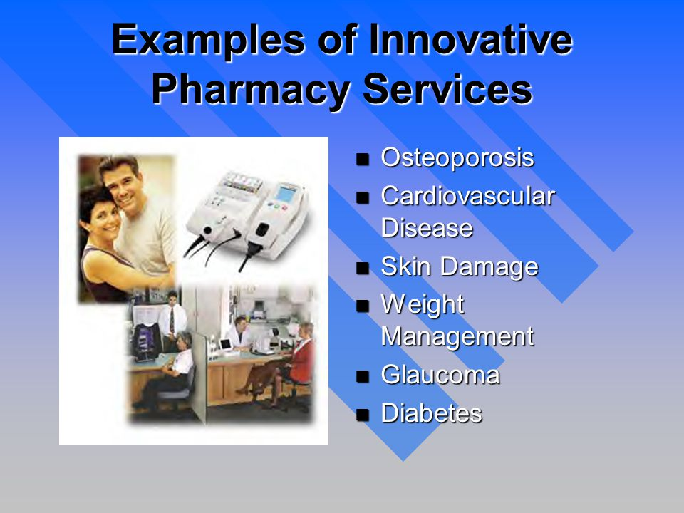 Examples of Innovative Pharmacy Services n Osteoporosis n Cardiovascular Disease n Skin Damage n Weight Management n Glaucoma n Diabetes