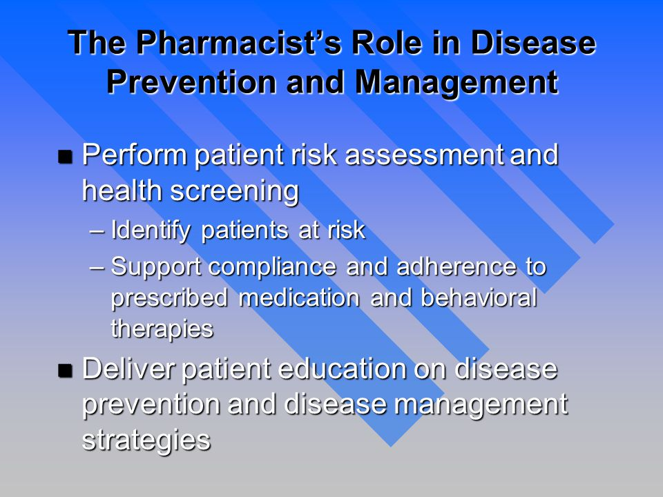 The Pharmacist's Role in Disease Prevention and Management n Perform patient risk assessment and health screening –Identify patients at risk –Support compliance and adherence to prescribed medication and behavioral therapies n Deliver patient education on disease prevention and disease management strategies