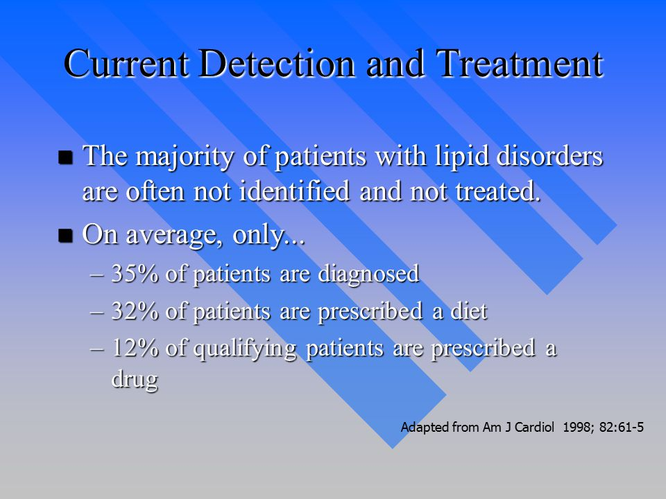 Current Detection and Treatment n The majority of patients with lipid disorders are often not identified and not treated.