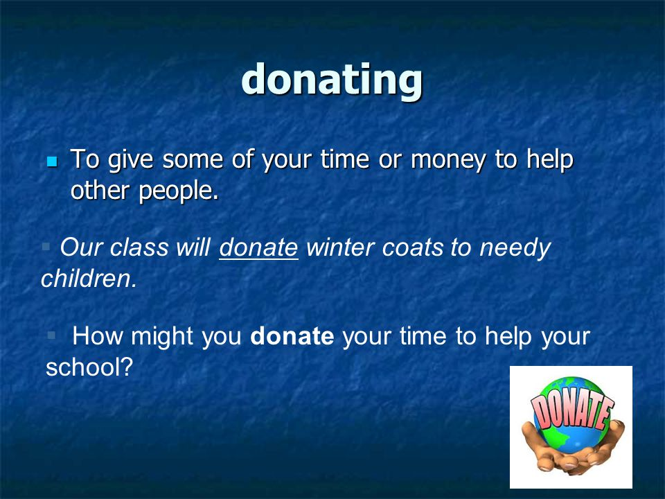 donating To give some of your time or money to help other people.
