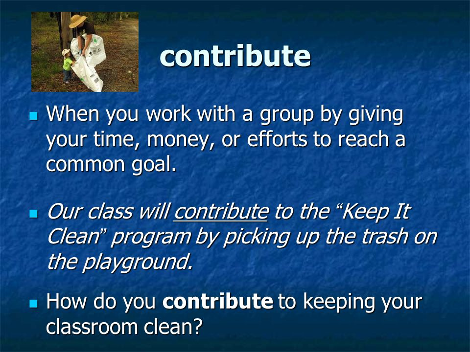 contribute When you work with a group by giving your time, money, or efforts to reach a common goal.