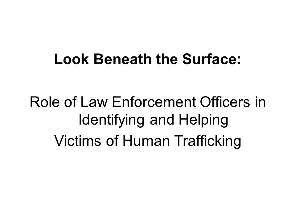 Look Beneath the Surface: Role of Law Enforcement Officers in Identifying and Helping Victims of Human Trafficking