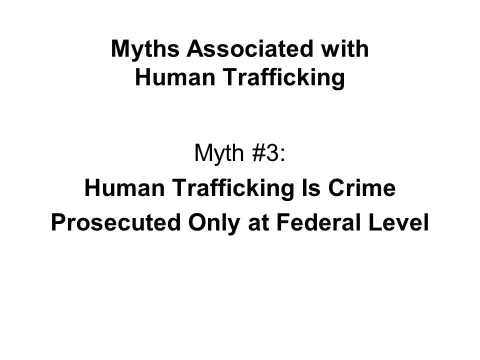 Myths Associated with Human Trafficking Myth #3: Human Trafficking Is Crime Prosecuted Only at Federal Level