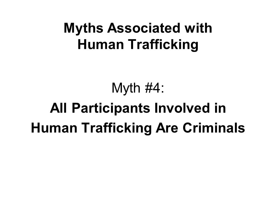 Myths Associated with Human Trafficking Myth #4: All Participants Involved in Human Trafficking Are Criminals
