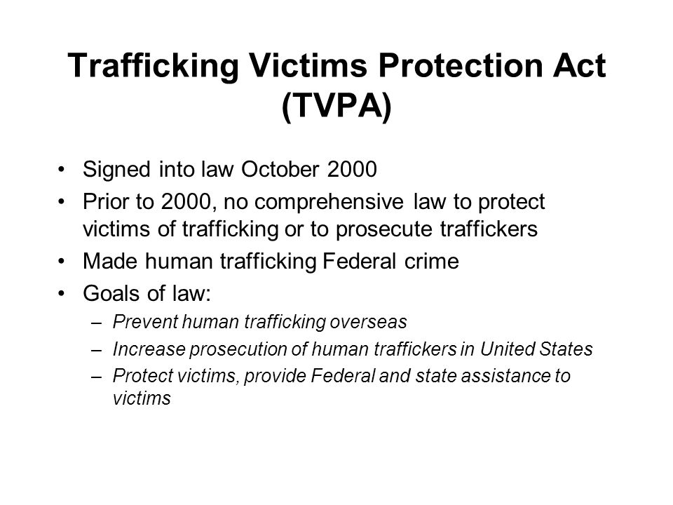 Trafficking Victims Protection Act (TVPA) Signed into law October 2000 Prior to 2000, no comprehensive law to protect victims of trafficking or to prosecute traffickers Made human trafficking Federal crime Goals of law: –Prevent human trafficking overseas –Increase prosecution of human traffickers in United States –Protect victims, provide Federal and state assistance to victims