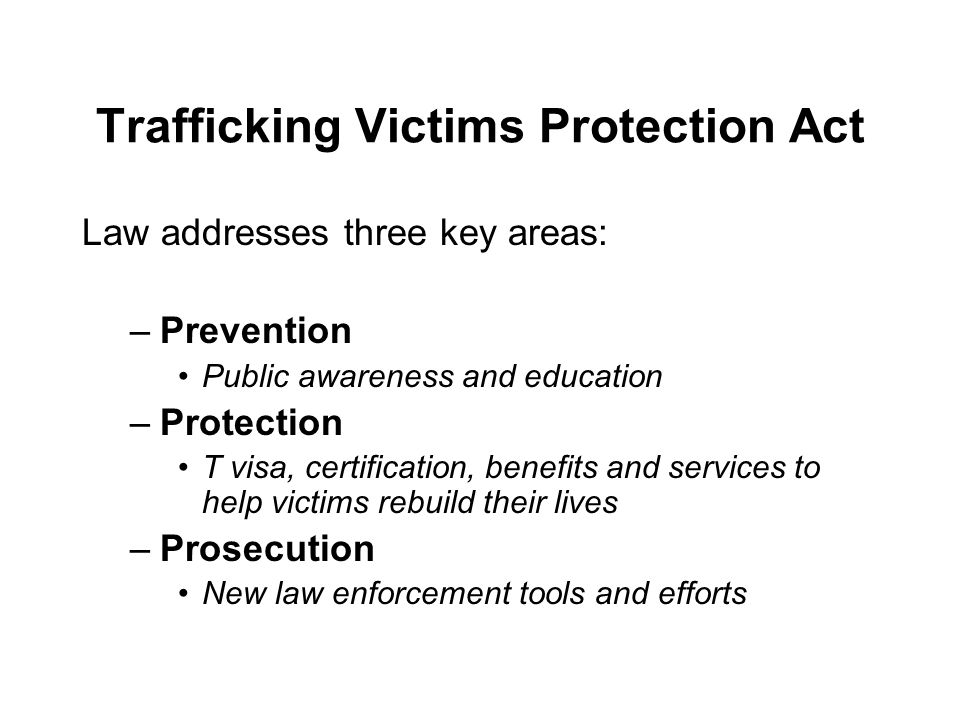 Trafficking Victims Protection Act Law addresses three key areas: –Prevention Public awareness and education –Protection T visa, certification, benefits and services to help victims rebuild their lives –Prosecution New law enforcement tools and efforts