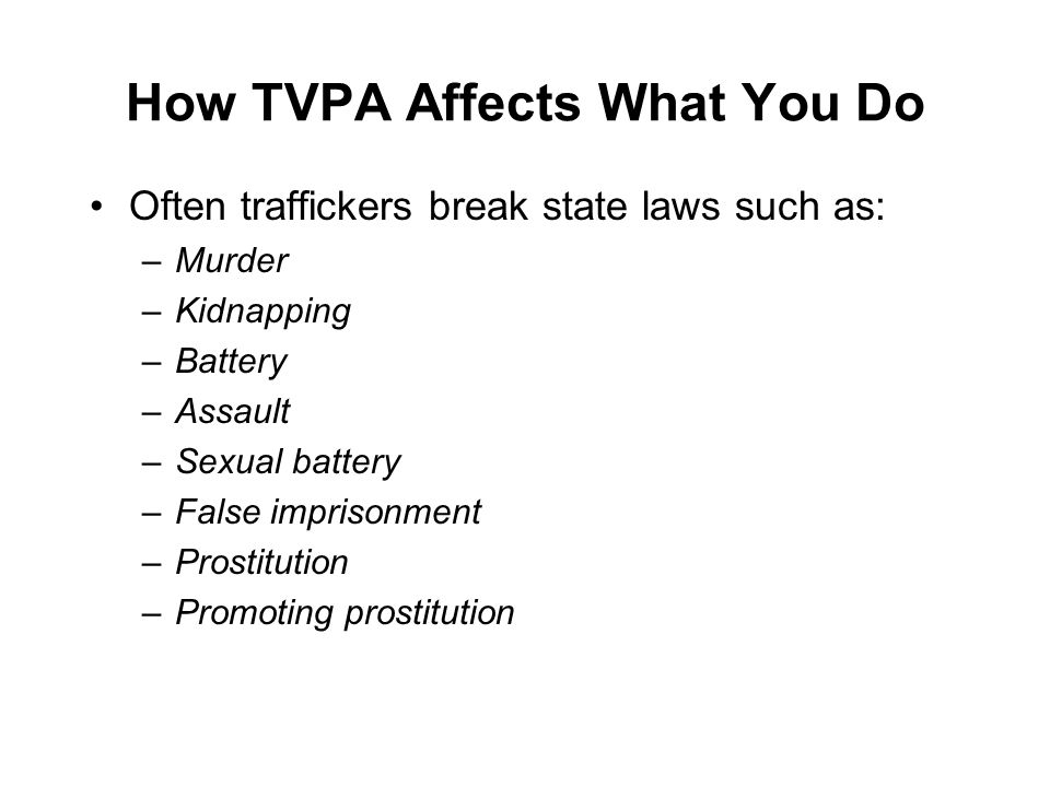 How TVPA Affects What You Do Often traffickers break state laws such as: –Murder –Kidnapping –Battery –Assault –Sexual battery –False imprisonment –Prostitution –Promoting prostitution