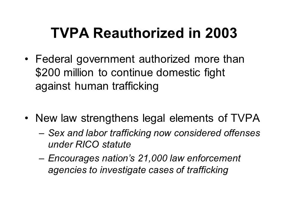 TVPA Reauthorized in 2003 Federal government authorized more than $200 million to continue domestic fight against human trafficking New law strengthens legal elements of TVPA –Sex and labor trafficking now considered offenses under RICO statute –Encourages nation's 21,000 law enforcement agencies to investigate cases of trafficking