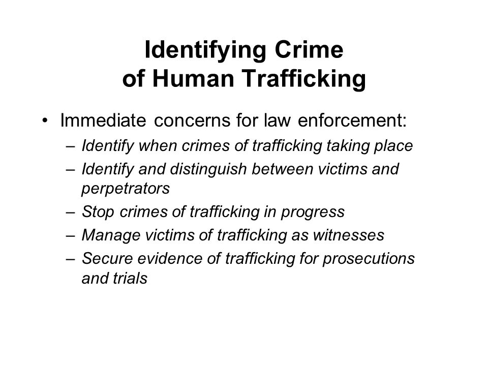Identifying Crime of Human Trafficking Immediate concerns for law enforcement: –Identify when crimes of trafficking taking place –Identify and distinguish between victims and perpetrators –Stop crimes of trafficking in progress –Manage victims of trafficking as witnesses –Secure evidence of trafficking for prosecutions and trials