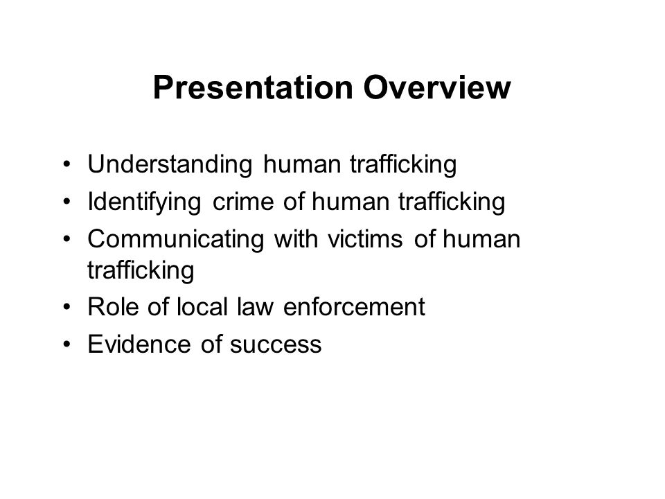 Presentation Overview Understanding human trafficking Identifying crime of human trafficking Communicating with victims of human trafficking Role of local law enforcement Evidence of success