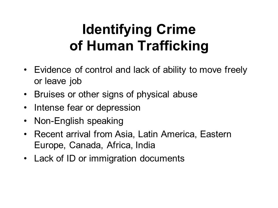 Identifying Crime of Human Trafficking Evidence of control and lack of ability to move freely or leave job Bruises or other signs of physical abuse Intense fear or depression Non-English speaking Recent arrival from Asia, Latin America, Eastern Europe, Canada, Africa, India Lack of ID or immigration documents