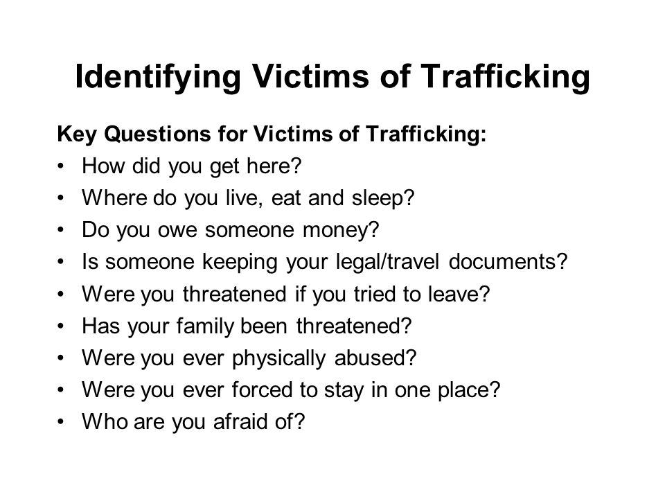 Identifying Victims of Trafficking Key Questions for Victims of Trafficking: How did you get here.