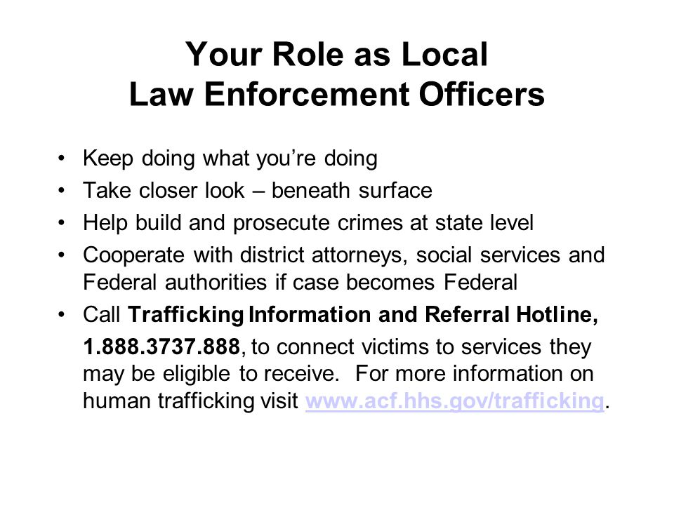 Your Role as Local Law Enforcement Officers Keep doing what you're doing Take closer look – beneath surface Help build and prosecute crimes at state level Cooperate with district attorneys, social services and Federal authorities if case becomes Federal Call Trafficking Information and Referral Hotline, , to connect victims to services they may be eligible to receive.