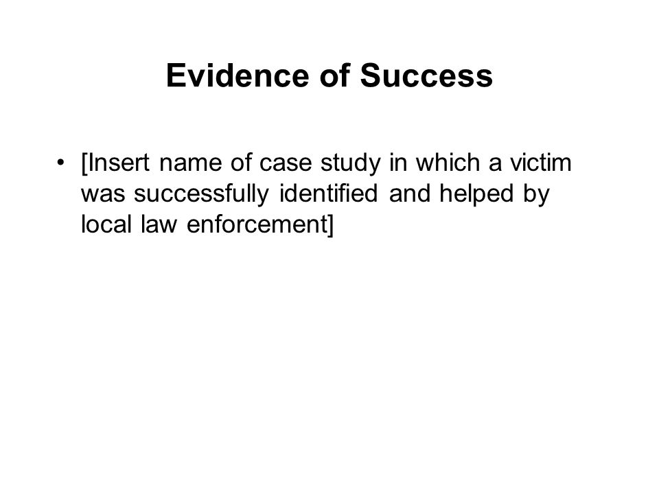 Evidence of Success [Insert name of case study in which a victim was successfully identified and helped by local law enforcement]