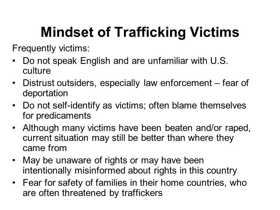 Mindset of Trafficking Victims Frequently victims: Do not speak English and are unfamiliar with U.S.