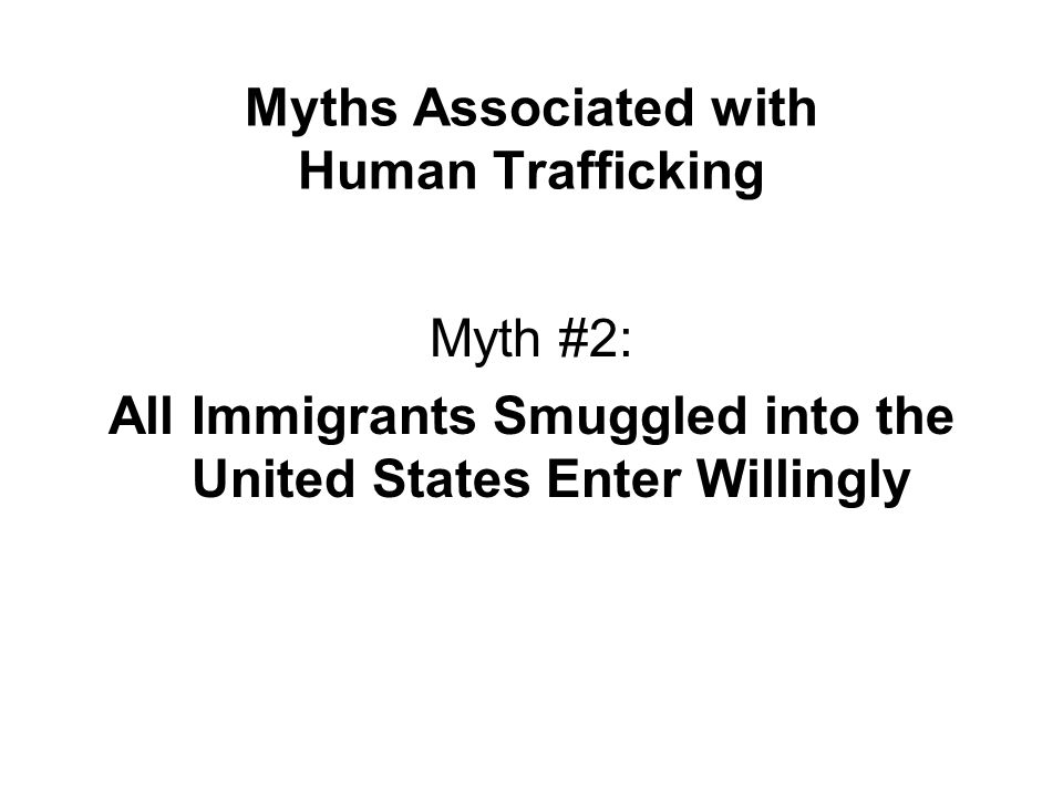 Myths Associated with Human Trafficking Myth #2: All Immigrants Smuggled into the United States Enter Willingly