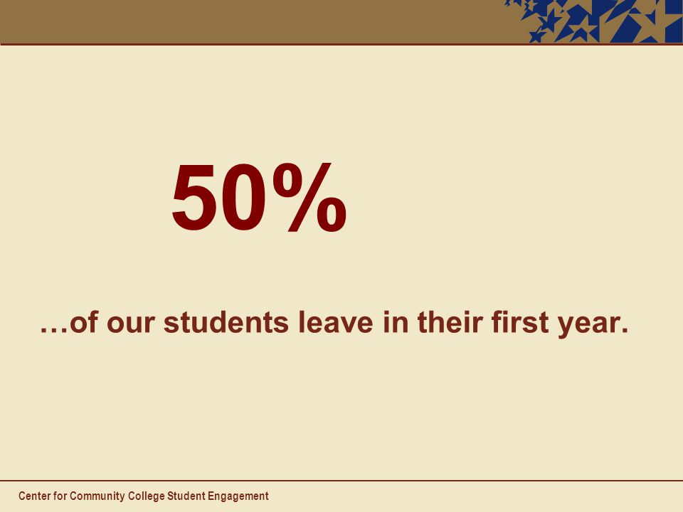 Center for Community College Student Engagement …of our students leave in their first year. 50%