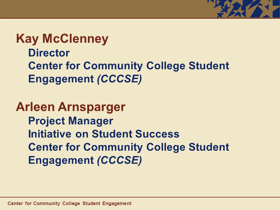 Center for Community College Student Engagement Kay McClenney Director Center for Community College Student Engagement (CCCSE) Arleen Arnsparger Project Manager Initiative on Student Success Center for Community College Student Engagement (CCCSE)