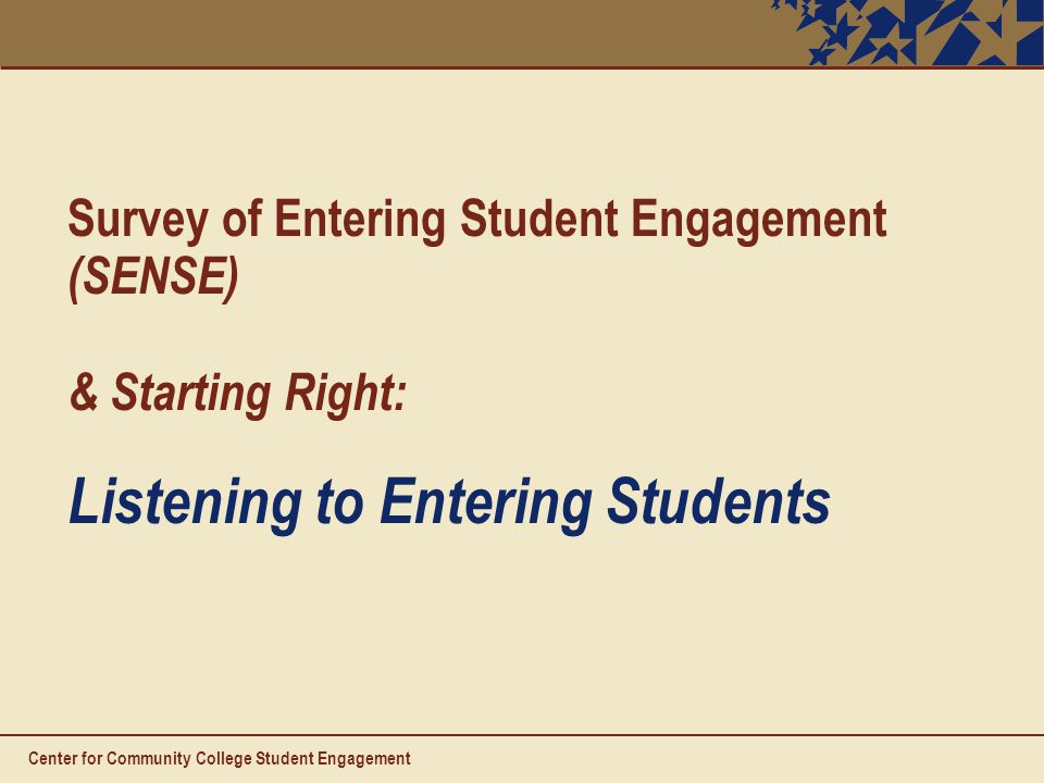 Survey of Entering Student Engagement (SENSE) & Starting Right: Listening to Entering Students Center for Community College Student Engagement