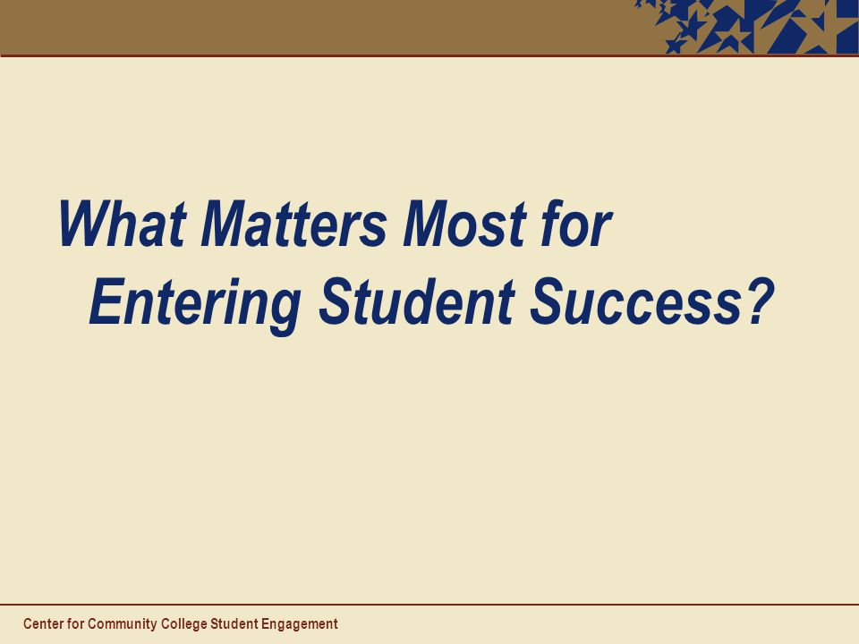 What Matters Most for Entering Student Success Center for Community College Student Engagement