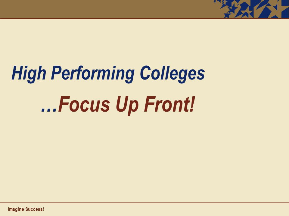 High Performing Colleges …Focus Up Front! Imagine Success!