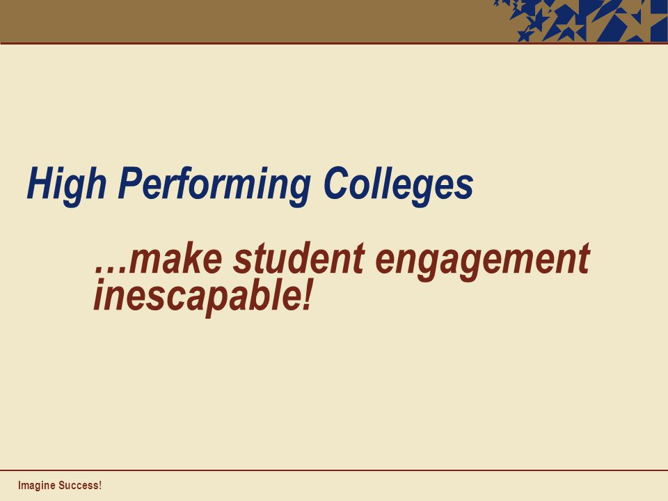 High Performing Colleges …make student engagement inescapable! Imagine Success!