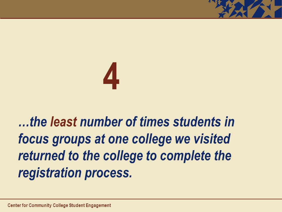 4 …the least number of times students in focus groups at one college we visited returned to the college to complete the registration process.