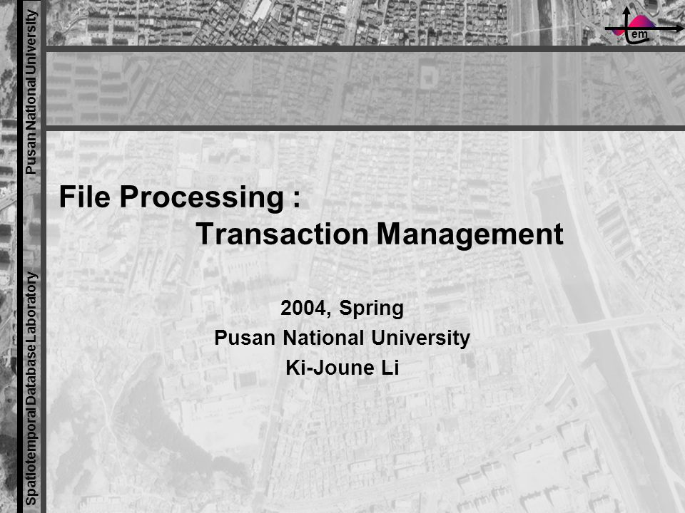 em Spatiotemporal Database Laboratory Pusan National University File Processing : Transaction Management 2004, Spring Pusan National University Ki-Joune Li