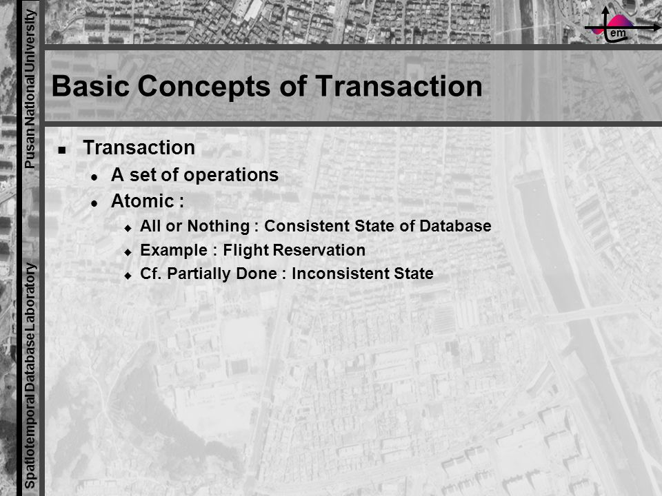 em Spatiotemporal Database Laboratory Pusan National University Basic Concepts of Transaction Transaction A set of operations Atomic :  All or Nothing : Consistent State of Database  Example : Flight Reservation  Cf.
