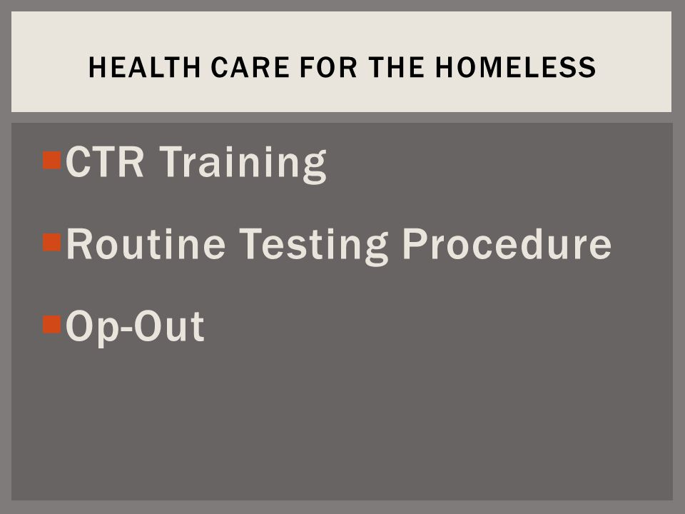  CTR Training  Routine Testing Procedure  Op-Out HEALTH CARE FOR THE HOMELESS