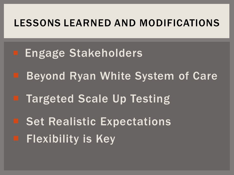  Engage Stakeholders  Beyond Ryan White System of Care  Targeted Scale Up Testing  Set Realistic Expectations  Flexibility is Key LESSONS LEARNED AND MODIFICATIONS