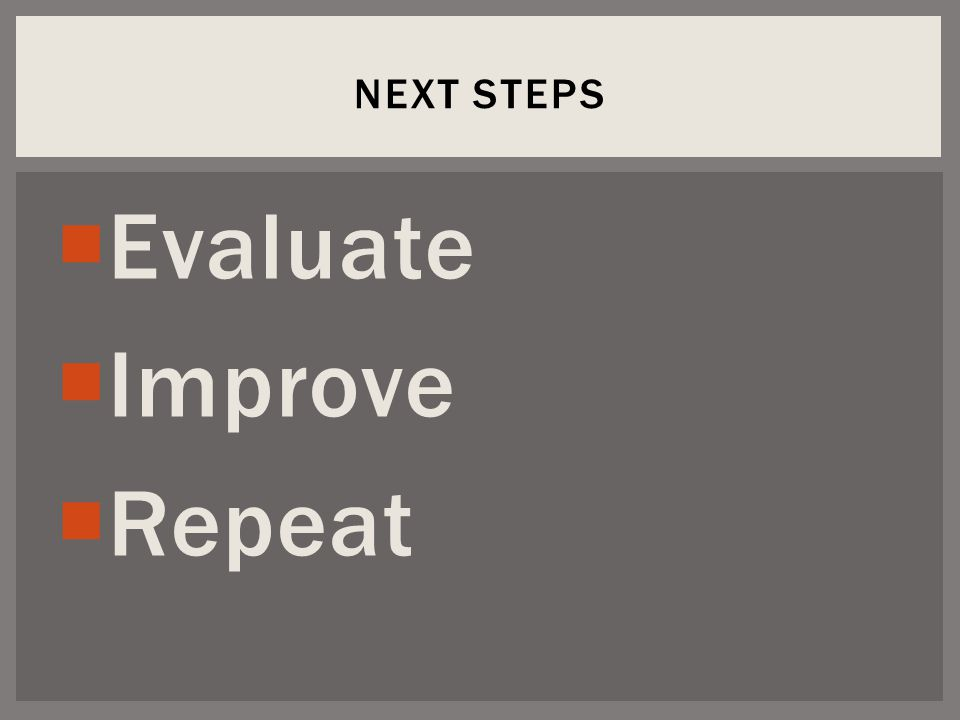  Evaluate  Improve  Repeat NEXT STEPS