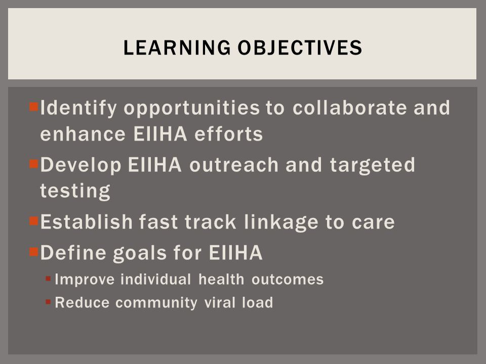  Identify opportunities to collaborate and enhance EIIHA efforts  Develop EIIHA outreach and targeted testing  Establish fast track linkage to care  Define goals for EIIHA  Improve individual health outcomes  Reduce community viral load LEARNING OBJECTIVES