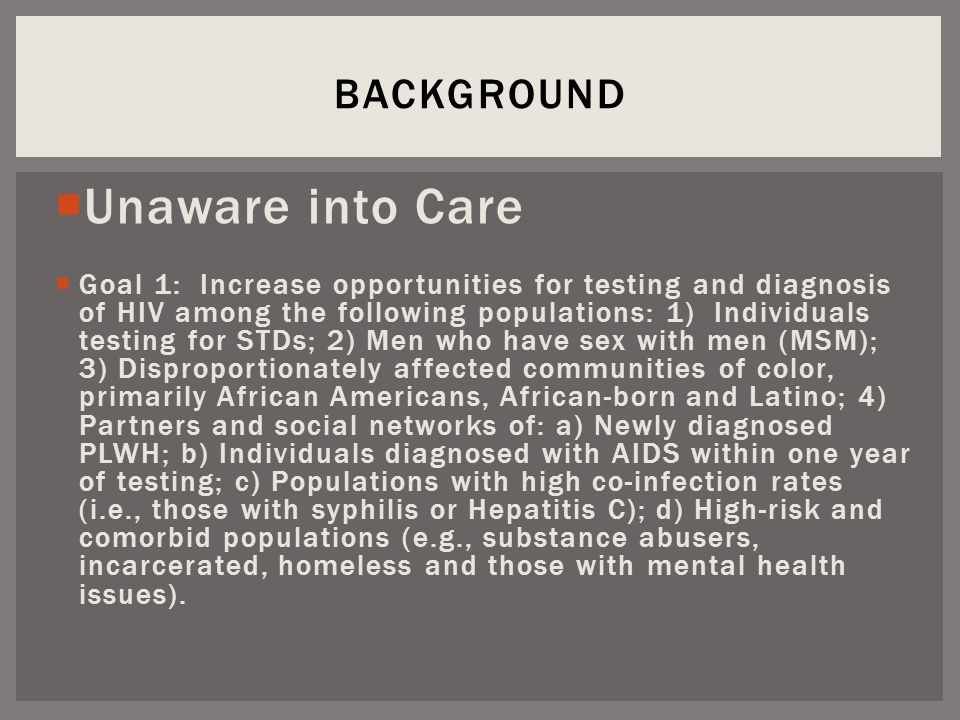  Unaware into Care  Goal 1: Increase opportunities for testing and diagnosis of HIV among the following populations: 1) Individuals testing for STDs; 2) Men who have sex with men (MSM); 3) Disproportionately affected communities of color, primarily African Americans, African-born and Latino; 4) Partners and social networks of: a) Newly diagnosed PLWH; b) Individuals diagnosed with AIDS within one year of testing; c) Populations with high co-infection rates (i.e., those with syphilis or Hepatitis C); d) High-risk and comorbid populations (e.g., substance abusers, incarcerated, homeless and those with mental health issues).