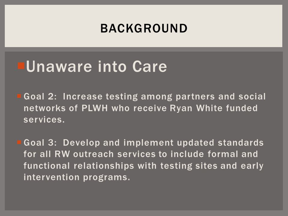  Unaware into Care  Goal 2: Increase testing among partners and social networks of PLWH who receive Ryan White funded services.