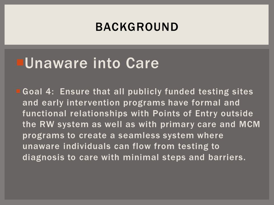  Unaware into Care  Goal 4: Ensure that all publicly funded testing sites and early intervention programs have formal and functional relationships with Points of Entry outside the RW system as well as with primary care and MCM programs to create a seamless system where unaware individuals can flow from testing to diagnosis to care with minimal steps and barriers.