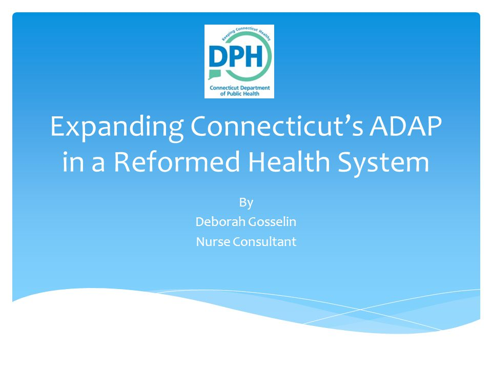 Expanding Connecticut's ADAP in a Reformed Health System By Deborah Gosselin Nurse Consultant