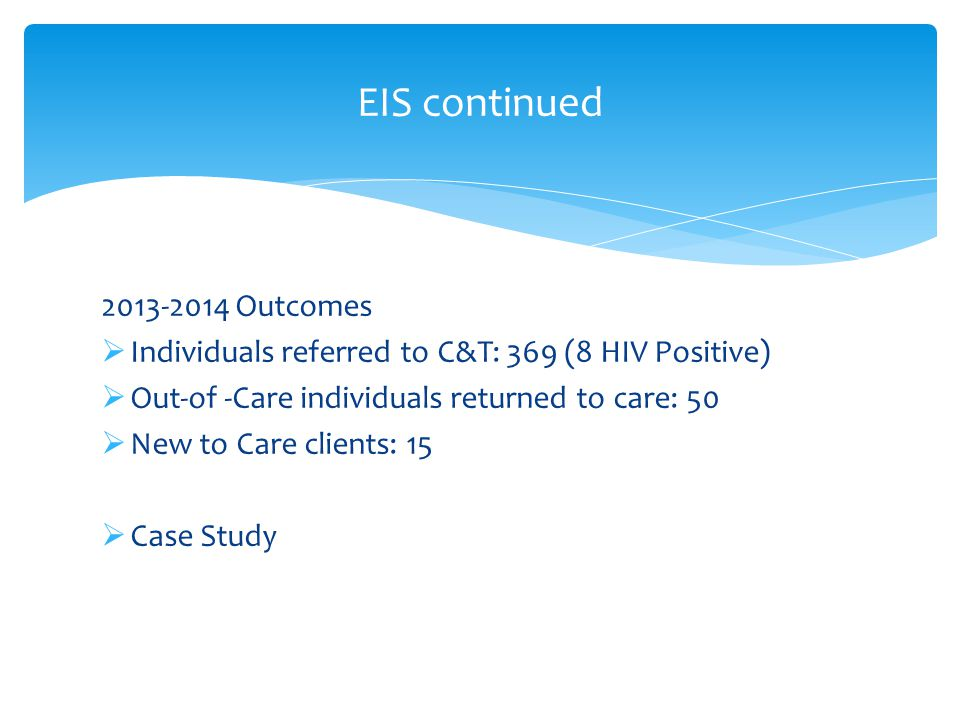 Outcomes  Individuals referred to C&T: 369 (8 HIV Positive)  Out-of -Care individuals returned to care: 50  New to Care clients: 15  Case Study EIS continued