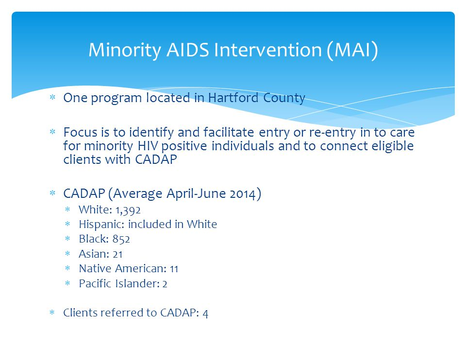  One program located in Hartford County  Focus is to identify and facilitate entry or re-entry in to care for minority HIV positive individuals and to connect eligible clients with CADAP  CADAP (Average April-June 2014)  White: 1,392  Hispanic: included in White  Black: 852  Asian: 21  Native American: 11  Pacific Islander: 2  Clients referred to CADAP: 4 Minority AIDS Intervention (MAI)
