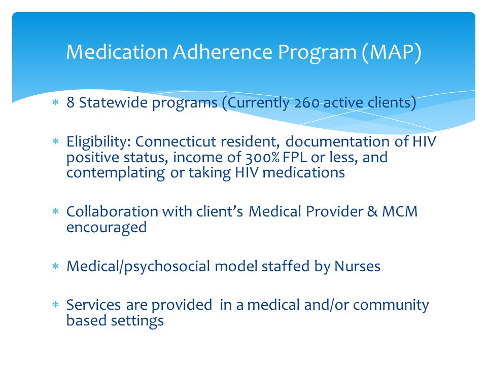  8 Statewide programs (Currently 260 active clients)  Eligibility: Connecticut resident, documentation of HIV positive status, income of 300% FPL or less, and contemplating or taking HIV medications  Collaboration with client's Medical Provider & MCM encouraged  Medical/psychosocial model staffed by Nurses  Services are provided in a medical and/or community based settings Medication Adherence Program (MAP)